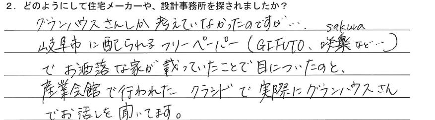 グランハウスさんしか考えていなかったのですが… 岐阜市に配られるフリーペーパー(GIFUTO、咲楽など…)でお洒落な家が載っていたことで目についたのと、産業会館で行われたクラシドで実際にグランハウスさんでお話を聞いています。